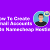 How To Create Email Accounts On Namecheap Hosting